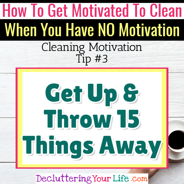 Cleaning motivation - throw away clutter! Cleaning Motivation, Cleaning Hacks Tips and Tricks for Inspiration to Get Motivated to Clean Your Room, Your Home and Declutter Your Life when sad, depressed, overwhelmed by a messy house or just feeling lazy (even if clutter is overwhelming) These housecleaning tips and household hacks are good for packrats and hoarders too.